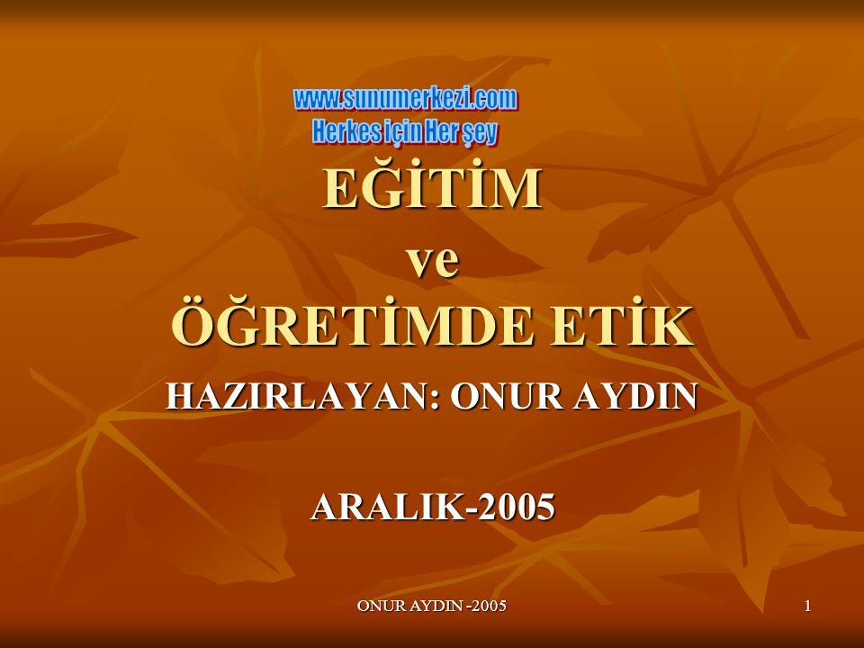 ONUR AYDIN -2005 1 EĞİTİM ve ÖĞRETİMDE ETİK HAZIRLAYAN: ONUR AYDIN ARALIK-2005