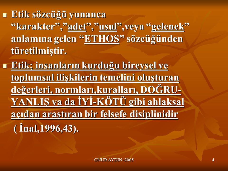 ONUR AYDIN -20054  Etik sözcüğü yunanca karakter , adet , usul ,veya gelenek anlamına gelen ETHOS sözcüğünden türetilmiştir.