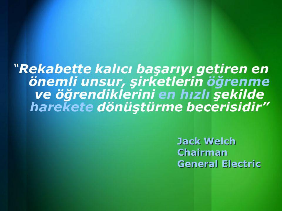 Rekabette kalıcı başarıyı getiren en önemli unsur, şirketlerin öğrenme ve öğrendiklerini en hızlı şekilde harekete dönüştürme becerisidir Jack Welch Chairman General Electric