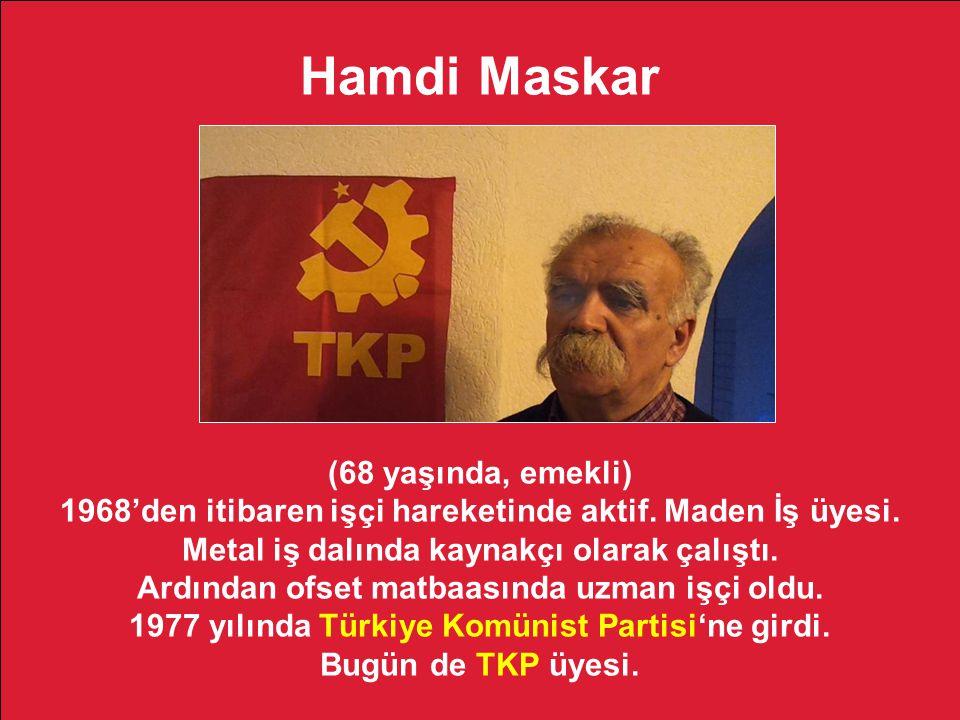 Hamdi Maskar (68 yaşında, emekli) 1968'den itibaren işçi hareketinde aktif. Maden İş üyesi. Metal iş dalında kaynakçı olarak çalıştı. Ardından ofset m