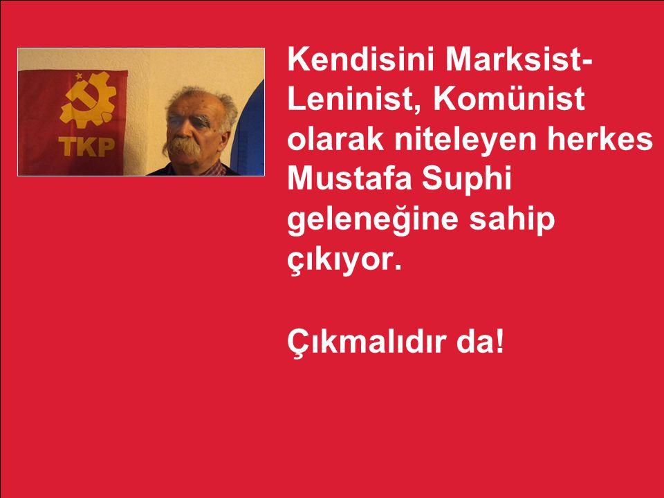 Kendisini Marksist- Leninist, Komünist olarak niteleyen herkes Mustafa Suphi geleneğine sahip çıkıyor. Çıkmalıdır da!