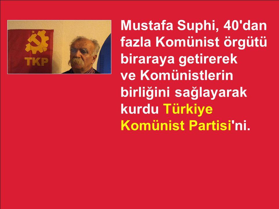 Mustafa Suphi, 40'dan fazla Komünist örgütü biraraya getirerek ve Komünistlerin birliğini sağlayarak kurdu Türkiye Komünist Partisi'ni.