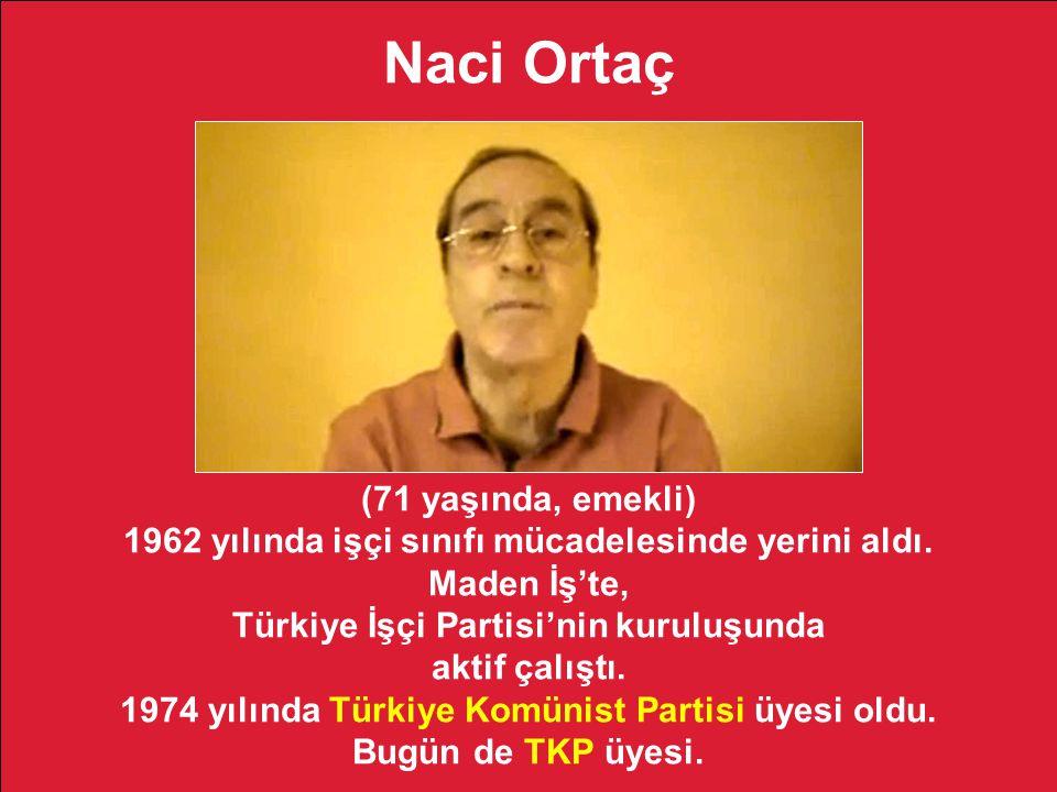 Naci Ortaç (71 yaşında, emekli) 1962 yılında işçi sınıfı mücadelesinde yerini aldı. Maden İş'te, Türkiye İşçi Partisi'nin kuruluşunda aktif çalıştı. 1