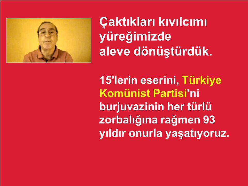 Kendisini solcu, sosyalist, komünist olarak tanımlayan herkesi 15 lerin partisi Türkiye Komünist Partisi nde 15 lerin bayrağını yükseltmeye çağırıyorum.
