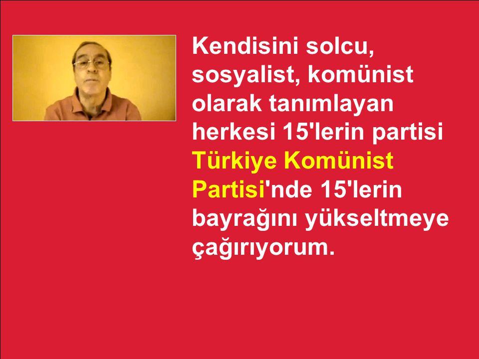 Kendisini solcu, sosyalist, komünist olarak tanımlayan herkesi 15'lerin partisi Türkiye Komünist Partisi'nde 15'lerin bayrağını yükseltmeye çağırıyoru