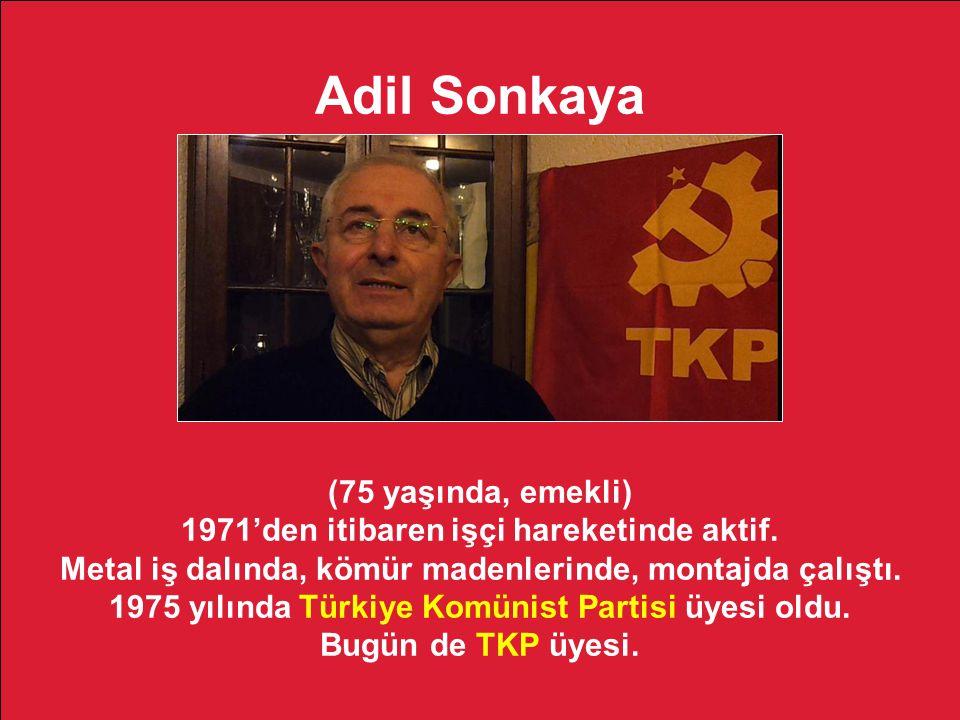 Adil Sonkaya (75 yaşında, emekli) 1971'den itibaren işçi hareketinde aktif. Metal iş dalında, kömür madenlerinde, montajda çalıştı. 1975 yılında Türki