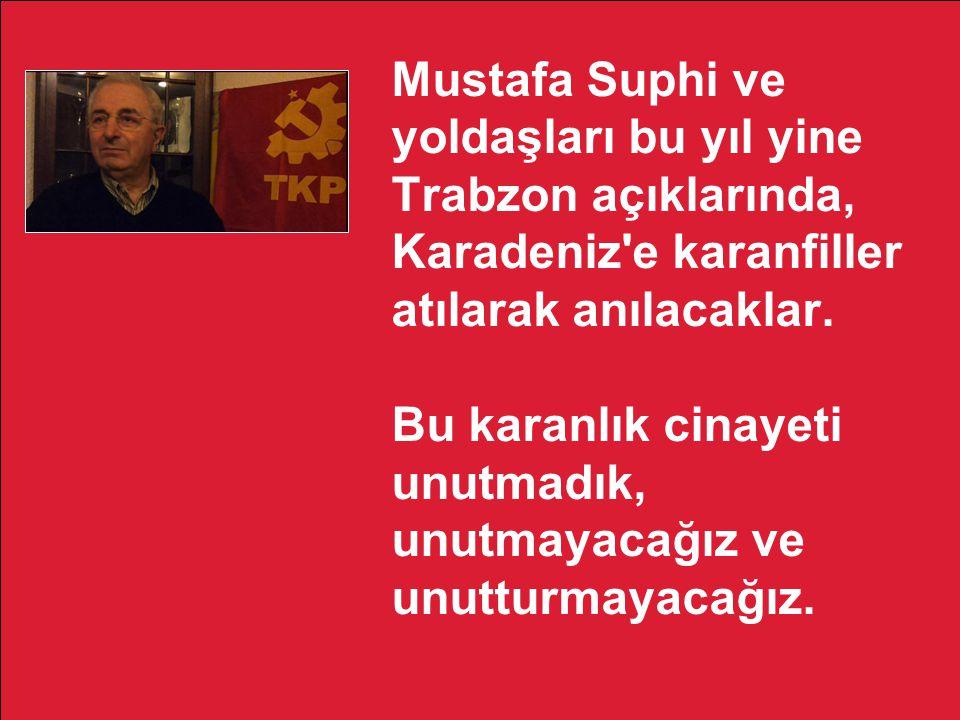 Mustafa Suphi ve yoldaşları bu yıl yine Trabzon açıklarında, Karadeniz'e karanfiller atılarak anılacaklar. Bu karanlık cinayeti unutmadık, unutmayacağ