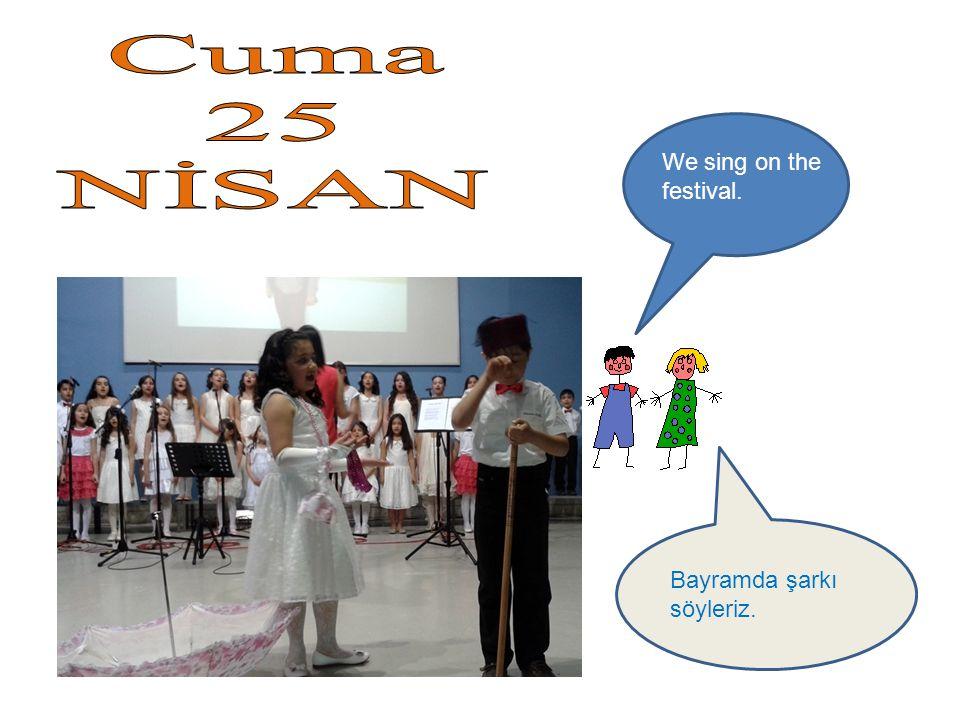 Bayramda şarkı söyleriz. We sing on the festival.