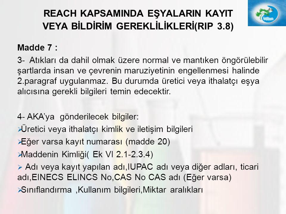 32 REACH KAPSAMINDA EŞYALARIN KAYIT VEYA BİLDİRİM GEREKLİLİKLERİ(RIP 3.8) Madde 7 : 3- Atıkları da dahil olmak üzere normal ve mantıken öngörülebilir