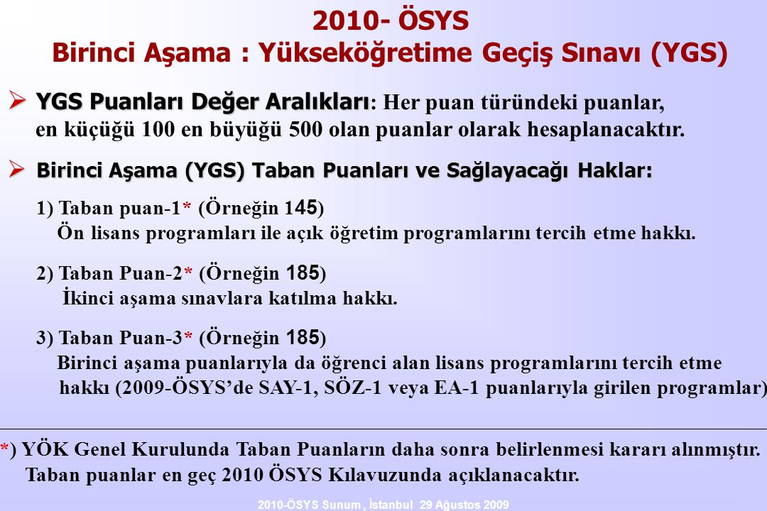2010-ÖSYS Sunum, İstanbul 29 Ağustos 2009 2010- ÖSYS Birinci Aşama : Yükseköğretime Geçiş Sınavı (YGS)  YGS Puanları Değer Aralıkları  YGS Puanları Değer Aralıkları : Her puan türündeki puanlar, en küçüğü 100 en büyüğü 500 olan puanlar olarak hesaplanacaktır.