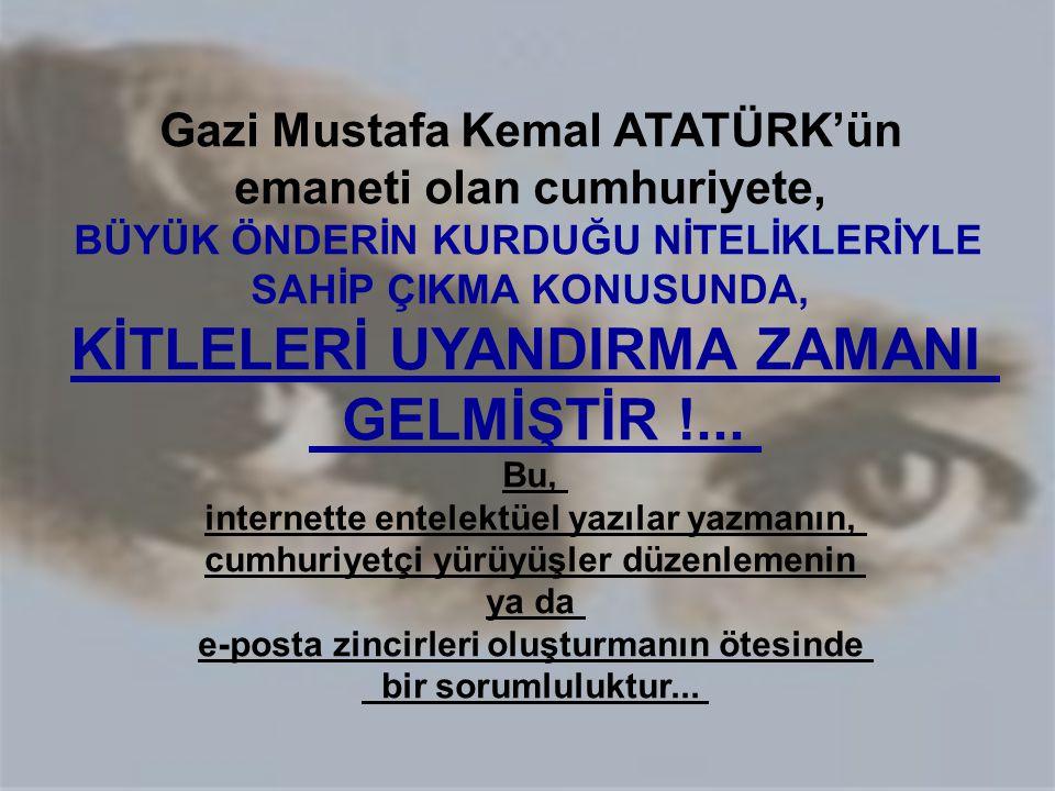 Gazi Mustafa Kemal ATATÜRK'ün emaneti olan cumhuriyete, BÜYÜK ÖNDERİN KURDUĞU NİTELİKLERİYLE SAHİP ÇIKMA KONUSUNDA, KİTLELERİ UYANDIRMA ZAMANI GELMİŞT