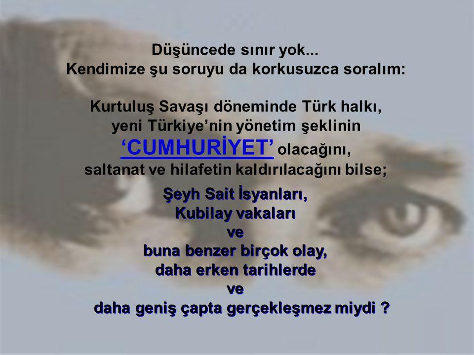 Düşüncede sınır yok... Kendimize şu soruyu da korkusuzca soralım: Kurtuluş Savaşı döneminde Türk halkı, yeni Türkiye'nin yönetim şeklinin 'CUMHURİYET'