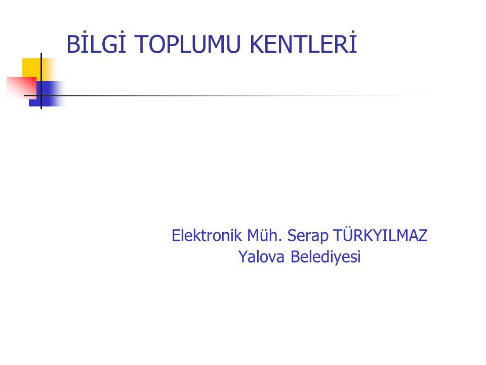 BİLGİ TOPLUMU KENTLERİ Elektronik Müh. Serap TÜRKYILMAZ Yalova Belediyesi