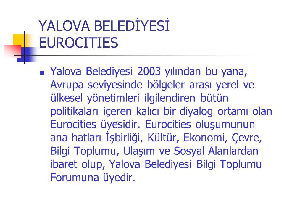 YALOVA BELEDİYESİ EUROCITIES  Yalova Belediyesi 2003 yılından bu yana, Avrupa seviyesinde bölgeler arası yerel ve ülkesel yönetimleri ilgilendiren bü