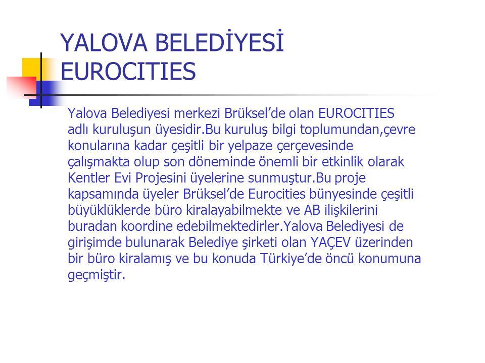 YALOVA BELEDİYESİ EUROCITIES Yalova Belediyesi merkezi Brüksel'de olan EUROCITIES adlı kuruluşun üyesidir.Bu kuruluş bilgi toplumundan,çevre konuların
