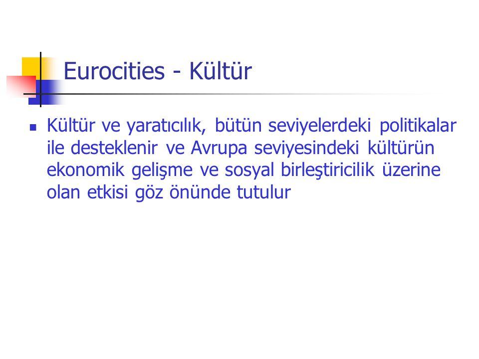Eurocities - Kültür  Kültür ve yaratıcılık, bütün seviyelerdeki politikalar ile desteklenir ve Avrupa seviyesindeki kültürün ekonomik gelişme ve sosy