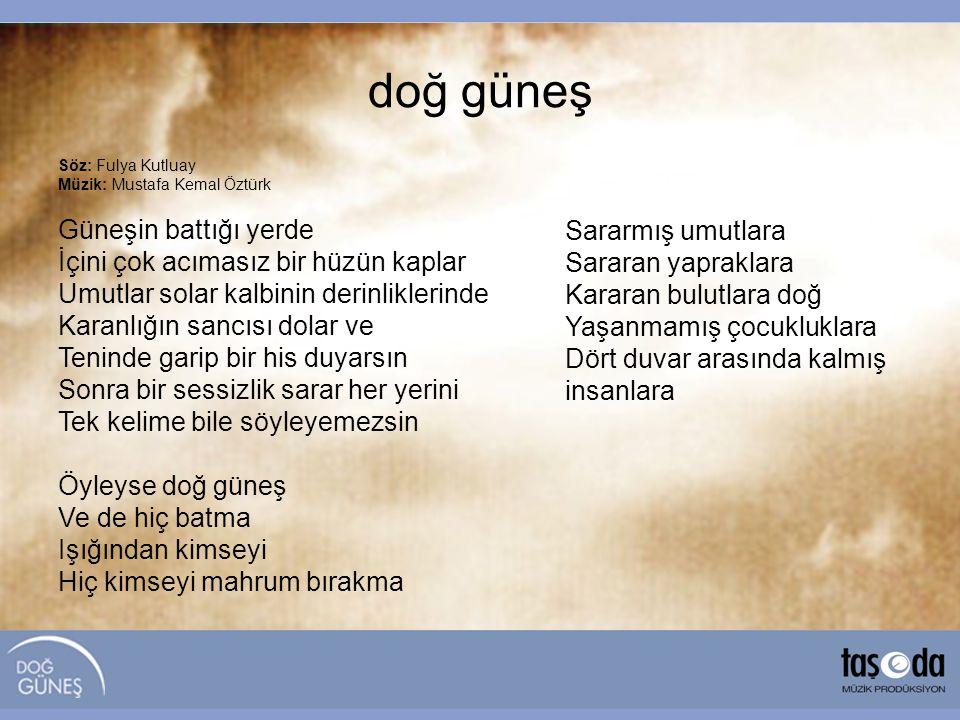 Söz: Fulya Kutluay Müzik: Mustafa Kemal Öztürk Güneşin battığı yerde İçini çok acımasız bir hüzün kaplar Umutlar solar kalbinin derinliklerinde Karanl