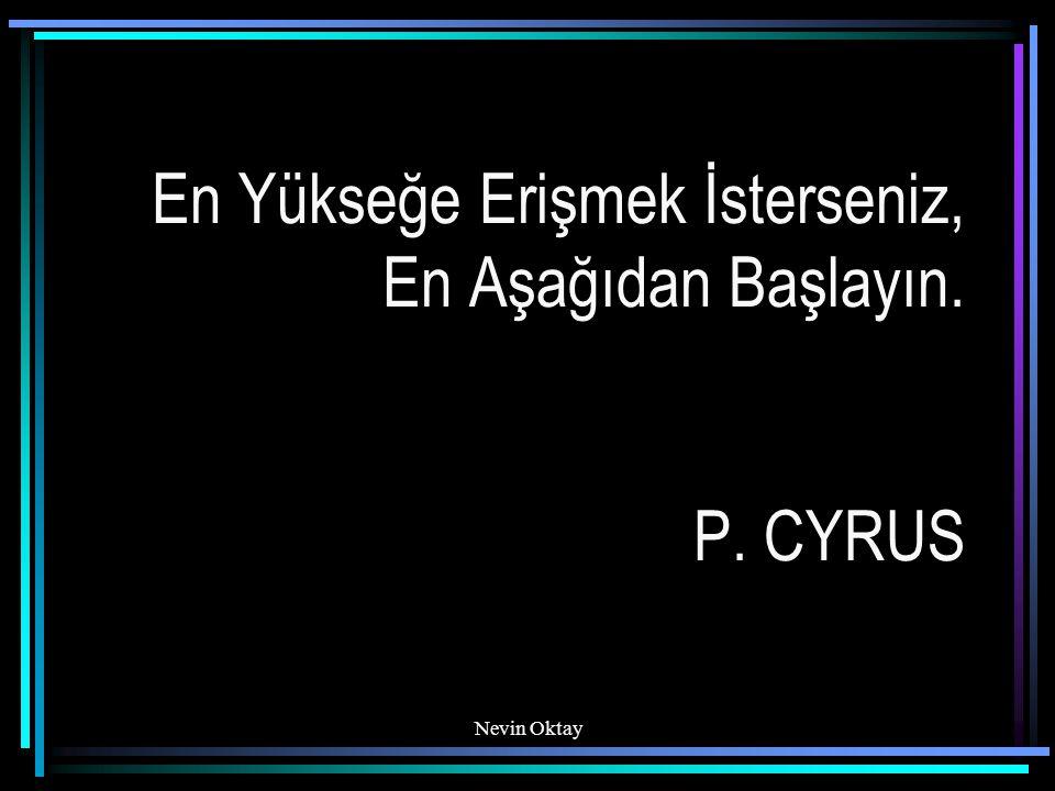 Nevin Oktay En Yükseğe Erişmek İsterseniz, En Aşağıdan Başlayın. P. CYRUS