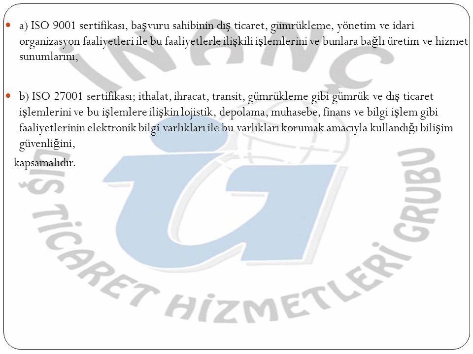  a) ISO 9001 sertifikası, ba ş vuru sahibinin dı ş ticaret, gümrükleme, yönetim ve idari organizasyon faaliyetleri ile bu faaliyetlerle ili ş kili i ş lemlerini ve bunlara ba ğ lı üretim ve hizmet sunumlarını,  b) ISO 27001 sertifikası; ithalat, ihracat, transit, gümrükleme gibi gümrük ve dı ş ticaret i ş lemlerini ve bu i ş lemlere ili ş kin lojistik, depolama, muhasebe, finans ve bilgi i ş lem gibi faaliyetlerinin elektronik bilgi varlıkları ile bu varlıkları korumak amacıyla kullandı ğ ı bili ş im güvenli ğ ini, kapsamalıdır.