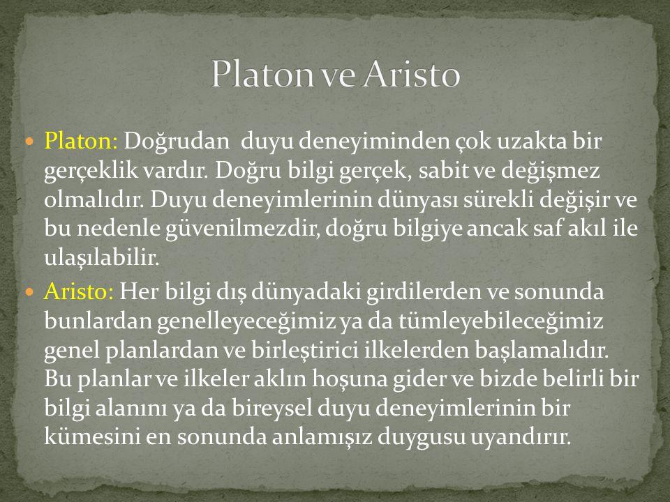  Platon: Doğrudan duyu deneyiminden çok uzakta bir gerçeklik vardır. Doğru bilgi gerçek, sabit ve değişmez olmalıdır. Duyu deneyimlerinin dünyası sür