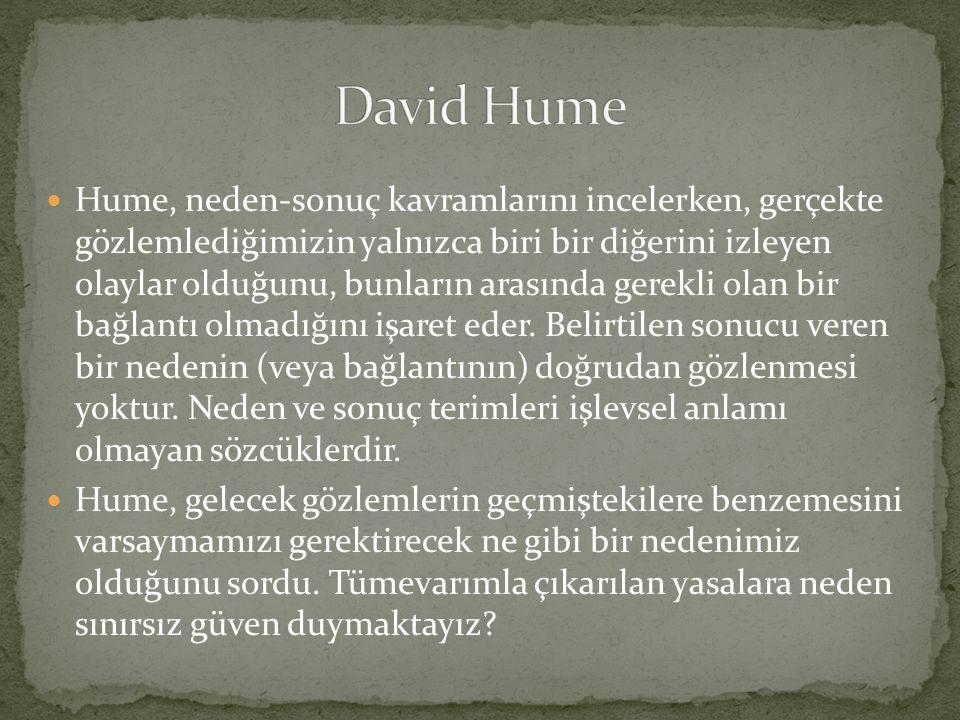  Hume, neden-sonuç kavramlarını incelerken, gerçekte gözlemlediğimizin yalnızca biri bir diğerini izleyen olaylar olduğunu, bunların arasında gerekli