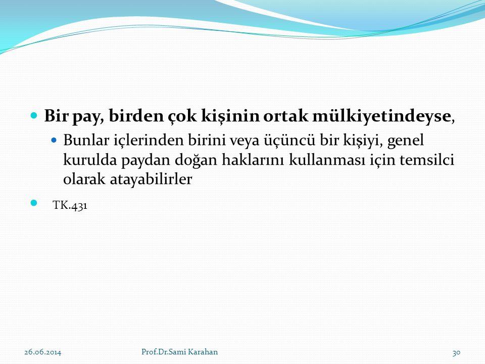  Bir pay, birden çok kişinin ortak mülkiyetindeyse,  Bunlar içlerinden birini veya üçüncü bir kişiyi, genel kurulda paydan doğan haklarını kullanması için temsilci olarak atayabilirler  TK.431 26.06.2014Prof.Dr.Sami Karahan30