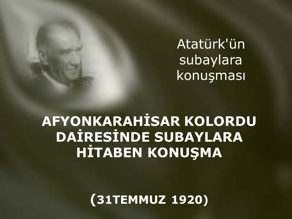 1 AFYONKARAHİSAR KOLORDU DAİRESİNDE SUBAYLARA HİTABEN KONUŞMA ( 31TEMMUZ 1920) Atatürk'ün subaylara konuşması