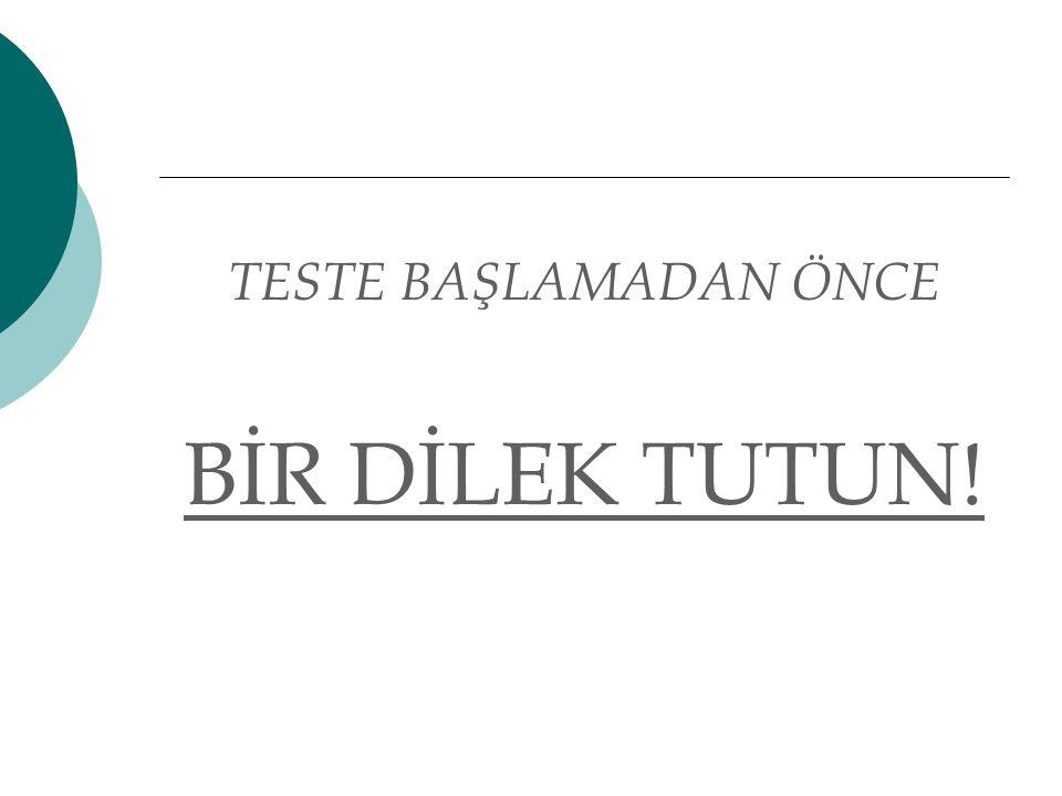TESTE BAŞLAMADAN ÖNCE BİR DİLEK TUTUN!
