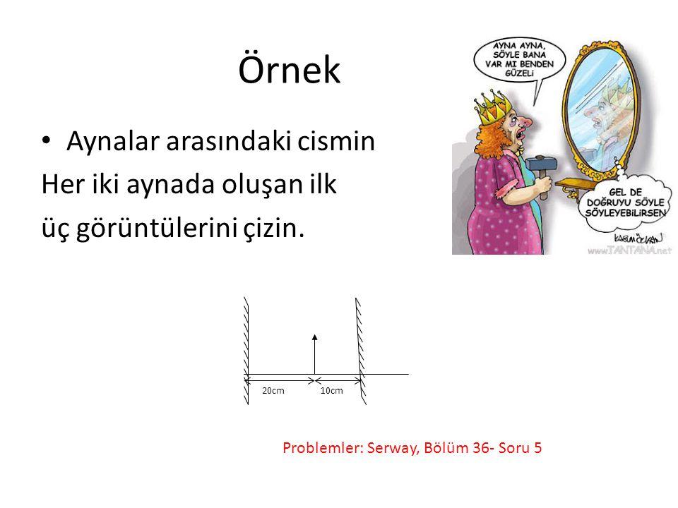 Örnek • Aynalar arasındaki cismin Her iki aynada oluşan ilk üç görüntülerini çizin. 10cm20cm Problemler: Serway, Bölüm 36- Soru 5