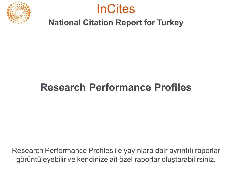 InCites National Citation Report for Turkey Research Performance Profiles Research Performance Profiles ile yayınlara dair ayrıntılı raporlar görüntüleyebilir ve kendinize ait özel raporlar oluştarabilirsiniz.