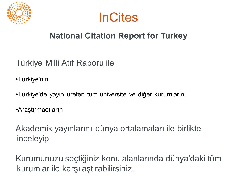 InCites National Citation Report for Turkey Türkiye Milli Atıf Raporu ile •Türkiye nin •Türkiye de yayın üreten tüm üniversite ve diğer kurumların, •Araştırmacıların Akademik yayınlarını dünya ortalamaları ile birlikte inceleyip Kurumunuzu seçtiğiniz konu alanlarında dünya daki tüm kurumlar ile karşılaştırabilirsiniz.
