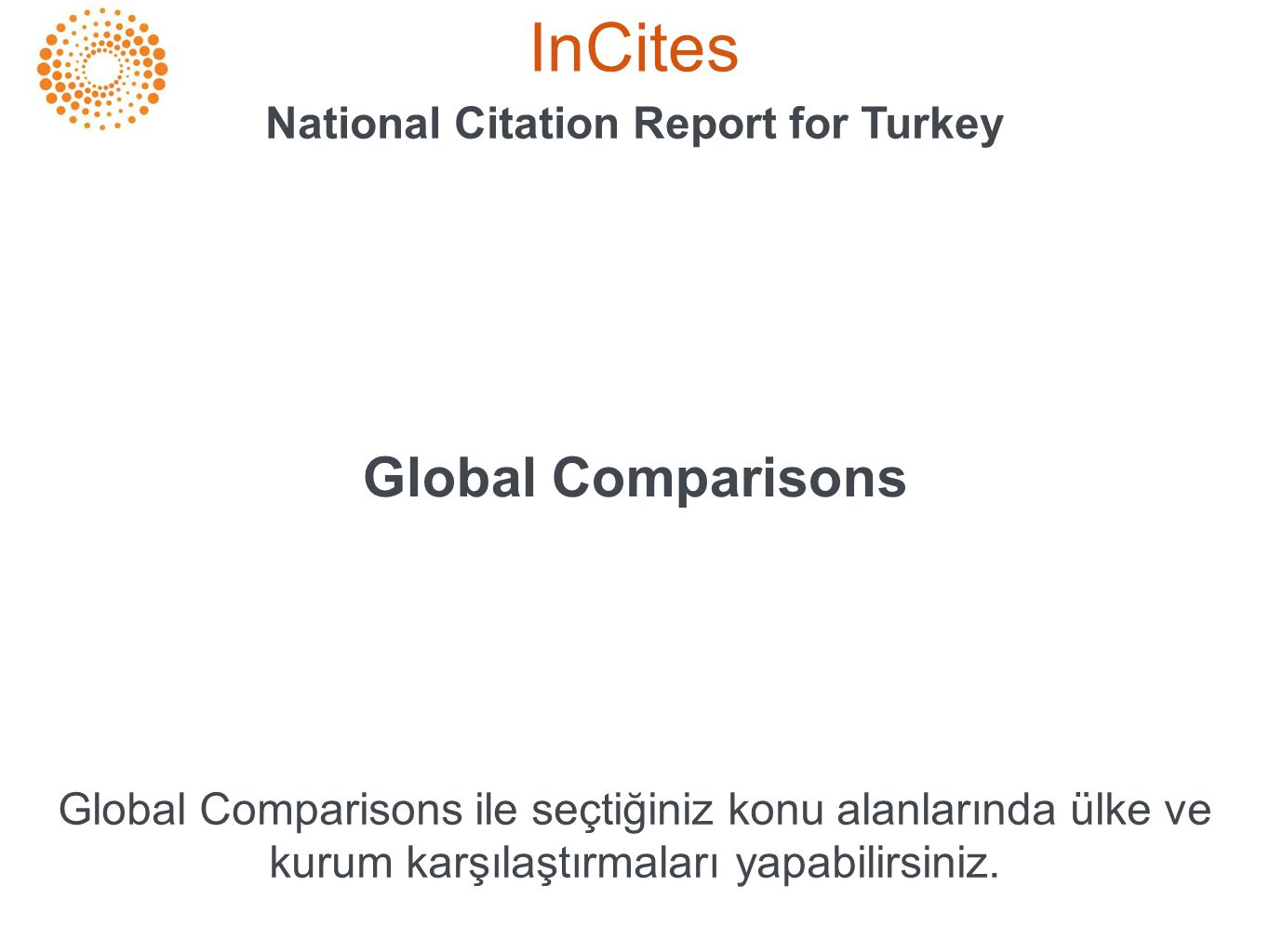 InCites National Citation Report for Turkey Global Comparisons Global Comparisons ile seçtiğiniz konu alanlarında ülke ve kurum karşılaştırmaları yapabilirsiniz.
