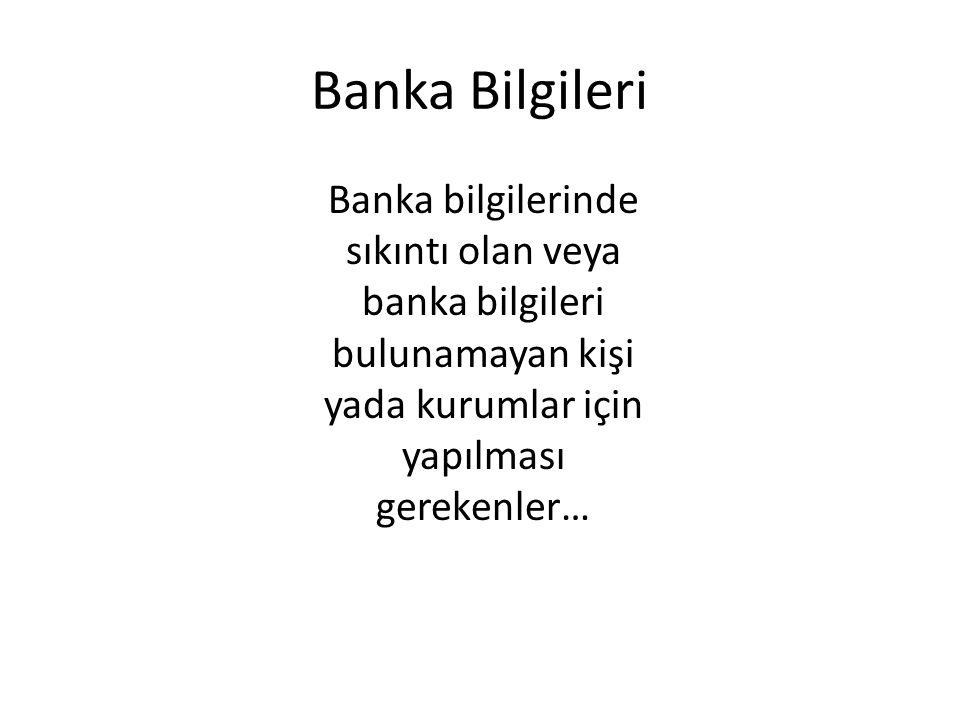 Banka Bilgileri Banka bilgilerinde sıkıntı olan veya banka bilgileri bulunamayan kişi yada kurumlar için yapılması gerekenler…