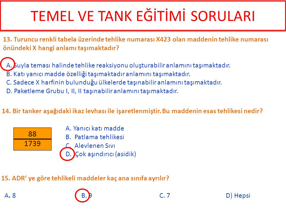 15. ADR' ye göre tehlikeli maddeler kaç ana sınıfa ayrılır? A. 8 B. 9 C. 7 D) Hepsi 13. Turuncu renkli tabela üzerinde tehlike numarası X423 olan madd