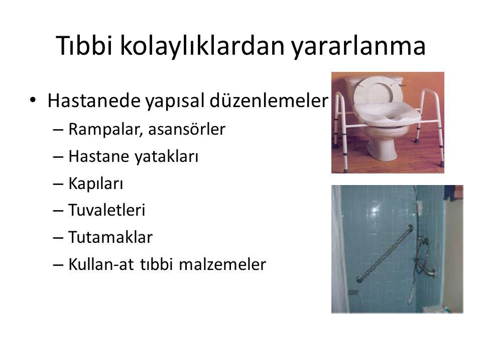 Tıbbi kolaylıklardan yararlanma • Hastanede yapısal düzenlemeler – Rampalar, asansörler – Hastane yatakları – Kapıları – Tuvaletleri – Tutamaklar – Ku