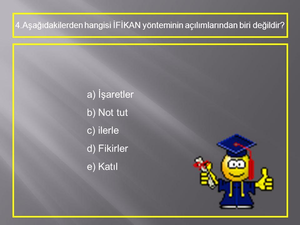 4.Aşağıdakilerden hangisi İFİKAN yönteminin açılımlarından biri değildir? a)İşaretler b)Not tut c)ilerle d)Fikirler e)Katıl