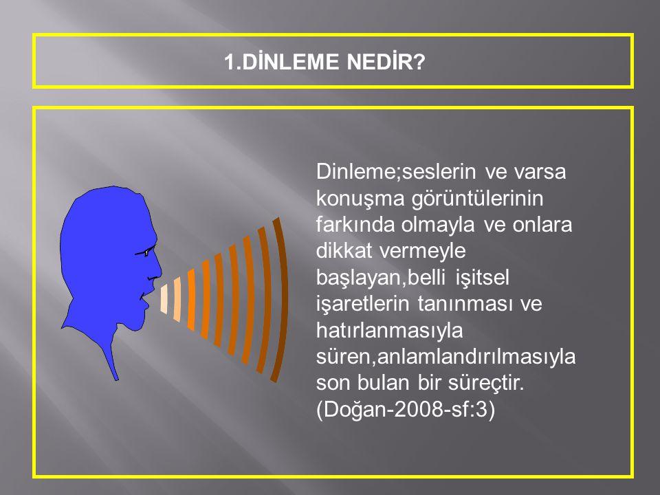 1.DİNLEME NEDİR? Dinleme;seslerin ve varsa konuşma görüntülerinin farkında olmayla ve onlara dikkat vermeyle başlayan,belli işitsel işaretlerin tanınm
