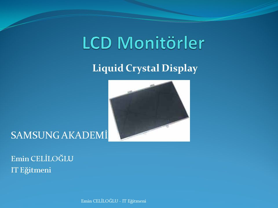 Liquid Crystal Display Emin CELİLOĞLU - IT Eğitmeni SAMSUNG AKADEMİ Emin CELİLOĞLU IT Eğitmeni