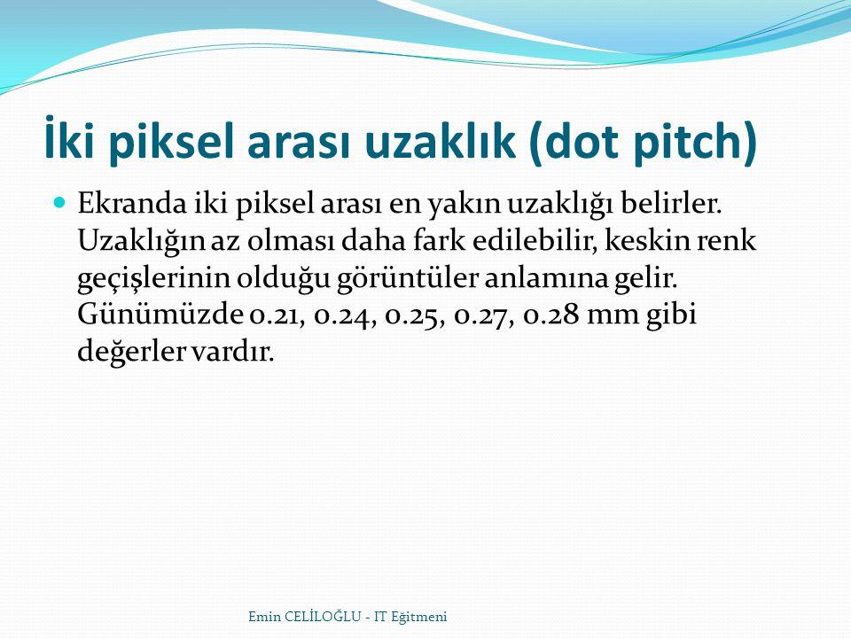 İki piksel arası uzaklık (dot pitch)  Ekranda iki piksel arası en yakın uzaklığı belirler.
