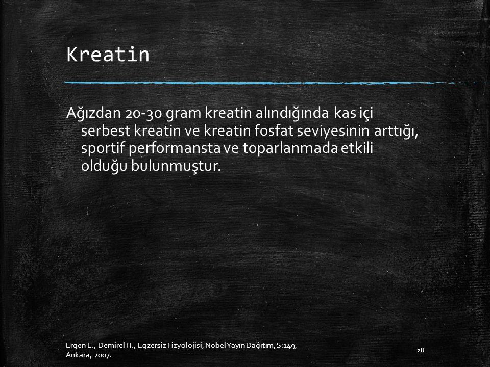 Kreatin Ağızdan 20-30 gram kreatin alındığında kas içi serbest kreatin ve kreatin fosfat seviyesinin arttığı, sportif performansta ve toparlanmada etkili olduğu bulunmuştur.