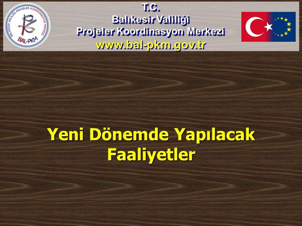 Yeni Dönemde Yapılacak Faaliyetler T.C. Balıkesir Valiliği Projeler Koordinasyon Merkezi www.bal-pkm.gov.trT.C. Balıkesir Valiliği Projeler Koordinasy