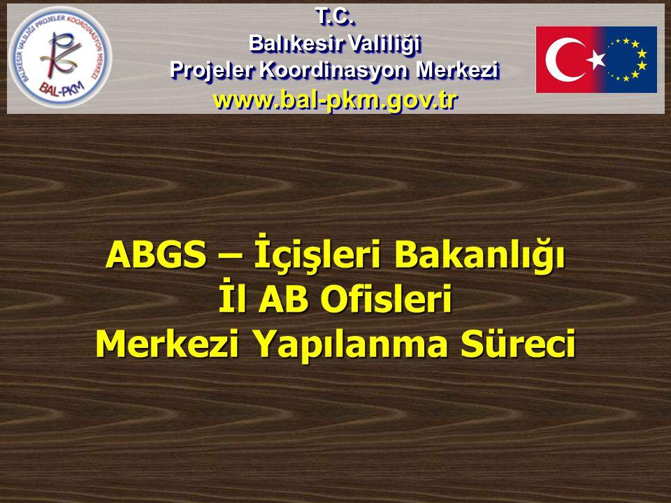 ABGS – İçişleri Bakanlığı İl AB Ofisleri Merkezi Yapılanma Süreci T.C. Balıkesir Valiliği Projeler Koordinasyon Merkezi www.bal-pkm.gov.trT.C. Balıkes