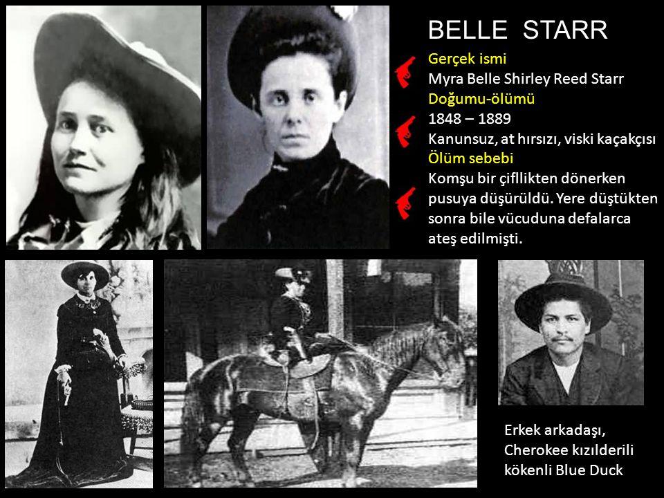 BELLE STARR Gerçek ismi Myra Belle Shirley Reed Starr Doğumu-ölümü 1848 – 1889 Kanunsuz, at hırsızı, viski kaçakçısı Ölüm sebebi Komşu bir çifllikten dönerken pusuya düşürüldü.