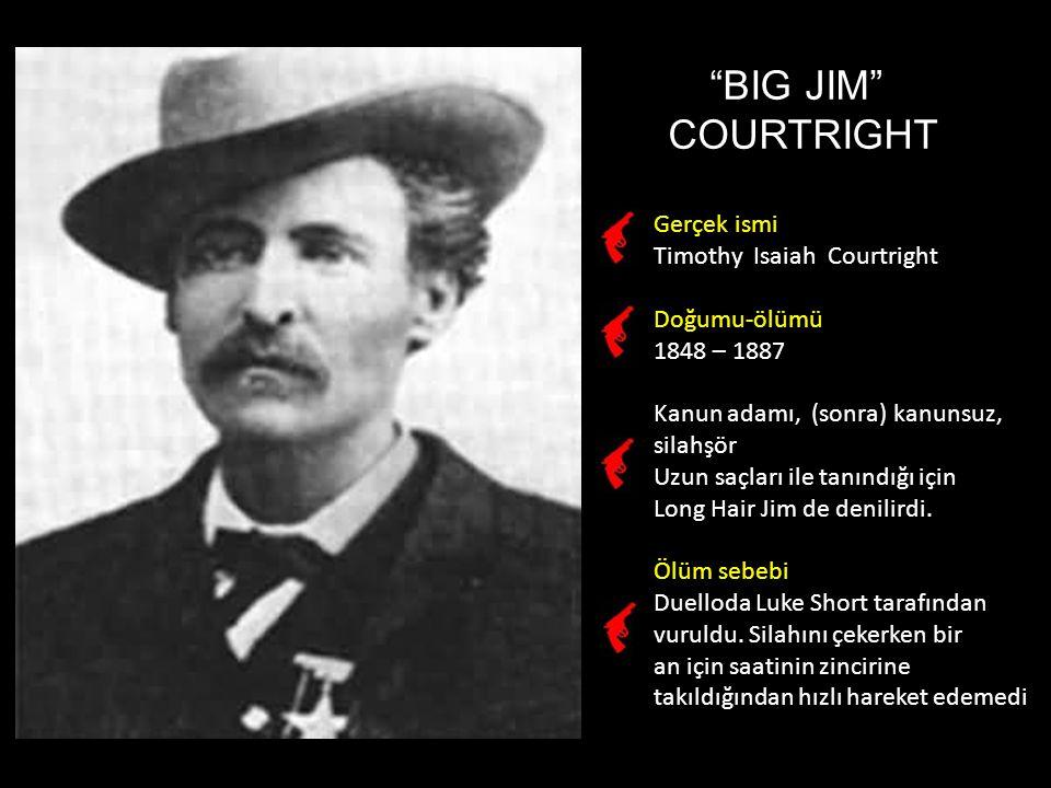 BIG JIM COURTRIGHT Gerçek ismi Timothy Isaiah Courtright Doğumu-ölümü 1848 – 1887 Kanun adamı, (sonra) kanunsuz, silahşör Uzun saçları ile tanındığı için Long Hair Jim de denilirdi.