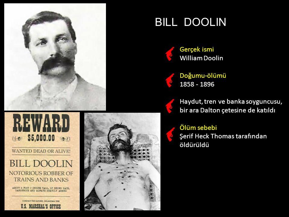 BILL DOOLIN Gerçek ismi William Doolin Doğumu-ölümü 1858 - 1896 Haydut, tren ve banka soyguncusu, bir ara Dalton çetesine de katıldı Ölüm sebebi Şerif Heck Thomas tarafından öldürüldü