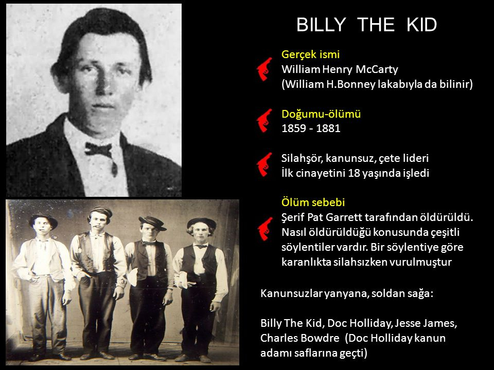 BILLY THE KID Gerçek ismi William Henry McCarty (William H.Bonney lakabıyla da bilinir) Doğumu-ölümü 1859 - 1881 Silahşör, kanunsuz, çete lideri İlk cinayetini 18 yaşında işledi Ölüm sebebi Şerif Pat Garrett tarafından öldürüldü.