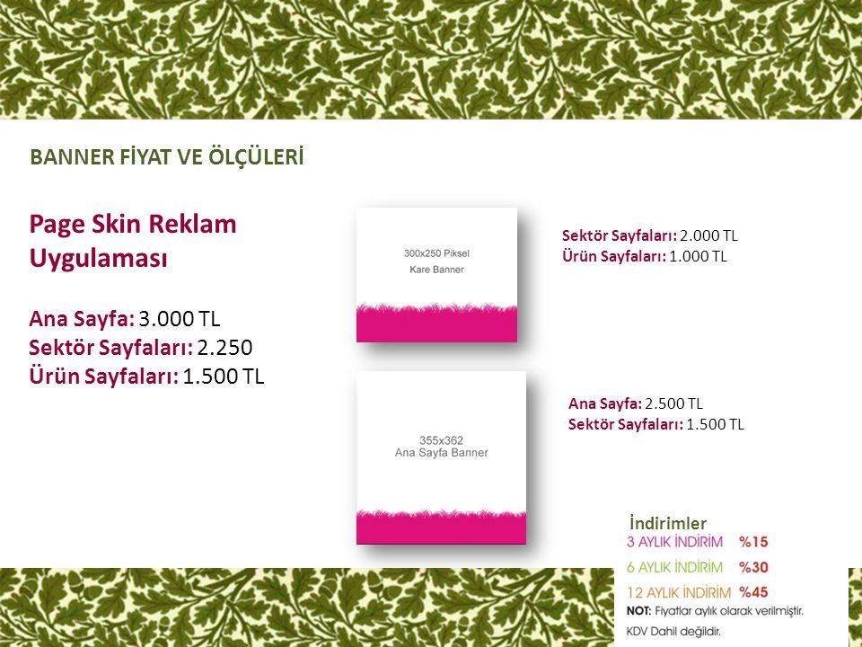 İndirimler BANNER FİYAT VE ÖLÇÜLERİ Sektör Sayfaları: 2.000 TL Ürün Sayfaları: 1.000 TL Page Skin Reklam Uygulaması Ana Sayfa: 3.000 TL Sektör Sayfala