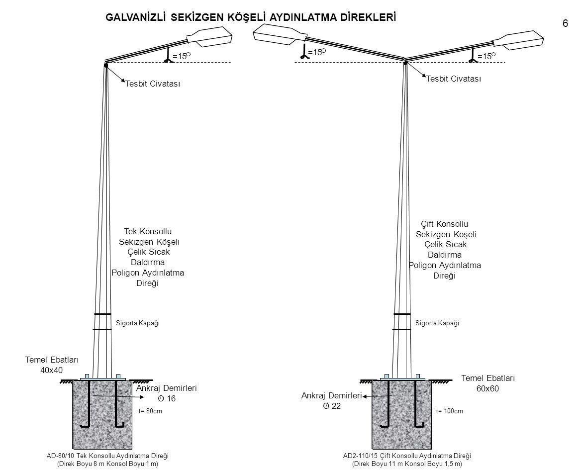 Sigorta Kapağı Ankraj Demirleri O 22 t= 100cm / AD2-110/15 Çift Konsollu Aydınlatma Direği (Direk Boyu 11 m Konsol Boyu 1,5 m) Ankraj Demirleri O 16 / Sigorta Kapağı t= 80cm AD-80/10 Tek Konsollu Aydınlatma Direği (Direk Boyu 8 m Konsol Boyu 1 m) Temel Ebatları 60x60 Temel Ebatları 40x40 Tesbit Civatası =15 Çift Konsollu Sekizgen Köşeli Çelik Sıcak Daldırma Poligon Aydınlatma Direği Tek Konsollu Sekizgen Köşeli Çelik Sıcak Daldırma Poligon Aydınlatma Direği GALVANİZLİ SEKİZGEN KÖŞELİ AYDINLATMA DİREKLERİ 6
