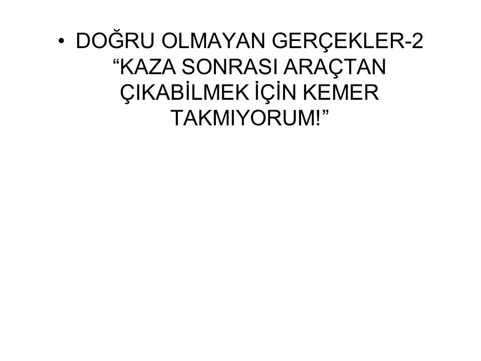 """•DOĞRU OLMAYAN GERÇEKLER-2 """"KAZA SONRASI ARAÇTAN ÇIKABİLMEK İÇİN KEMER TAKMIYORUM!"""""""