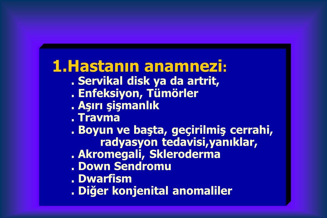 1.Hastanın anamnezi :. Servikal disk ya da artrit,. Enfeksiyon, Tümörler. Aşırı şişmanlık. Travma. Boyun ve başta, geçirilmiş cerrahi, radyasyon tedav